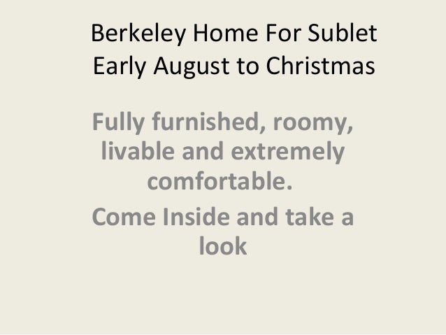 Berkeley Home For Sublet Early August to Christmas Fully furnished, roomy, livable and extremely comfortable. Come Inside ...