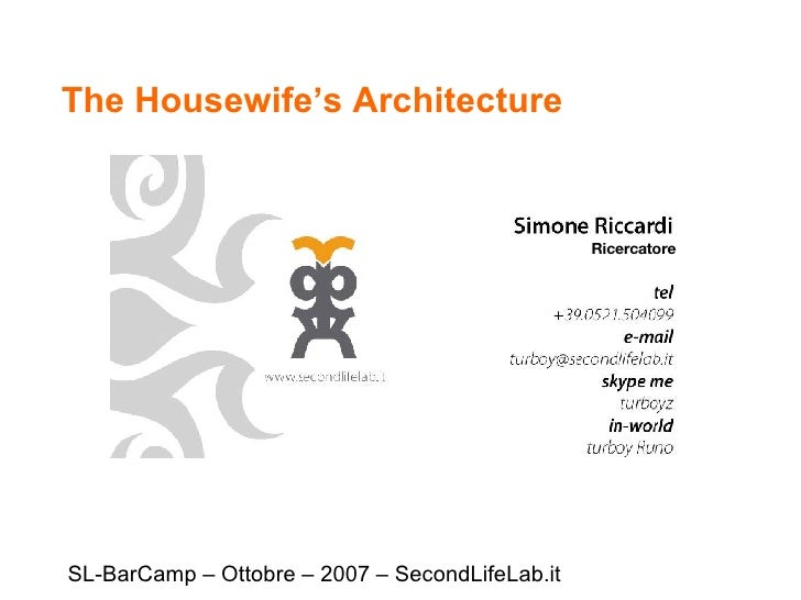 The Housewife's Architecture SL-BarCamp – Ottobre – 2007 – SecondLifeLab.it Ricercatore