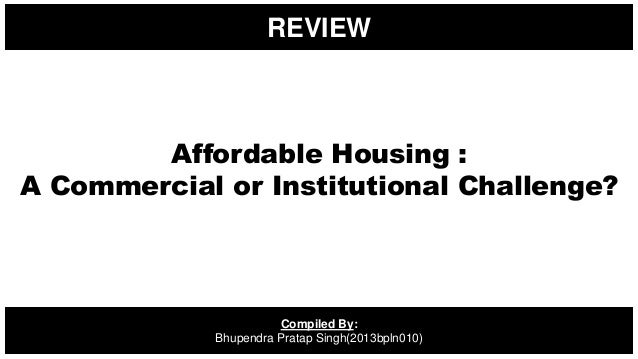 REVIEW Compiled By: Bhupendra Pratap Singh(2013bpln010) Affordable Housing : A Commercial or Institutional Challenge?