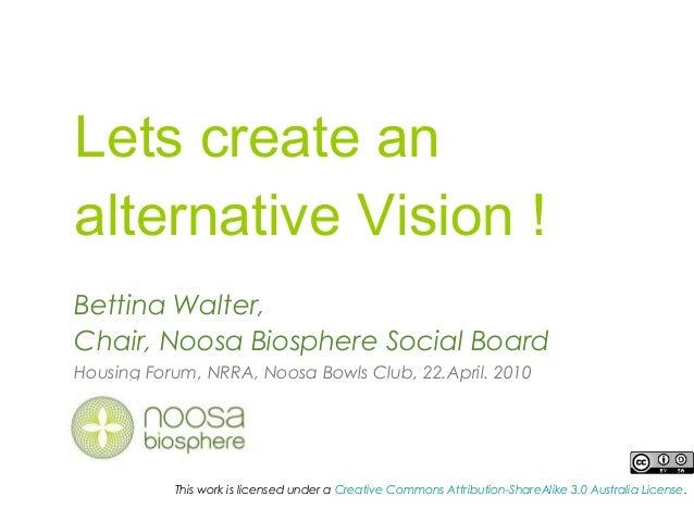 Lets create an alternative Vision ! Bettina Walter, Chair, Noosa Biosphere Social Board Housing Forum, NRRA, Noosa Bowls C...