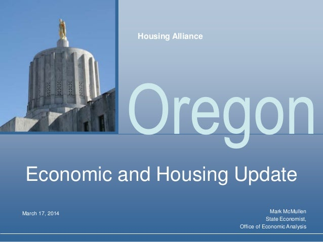 Oregon Economic and Housing Update Mark McMullen State Economist, Office of Economic Analysis March 17, 2014 Housing Allia...