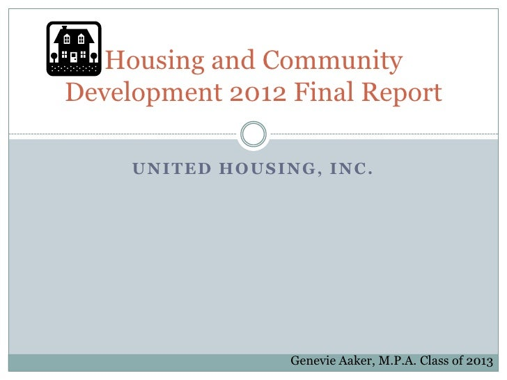 Housing and CommunityDevelopment 2012 Final Report     UNITED HOUSING, INC.                  Genevie Aaker, M.P.A. Class o...