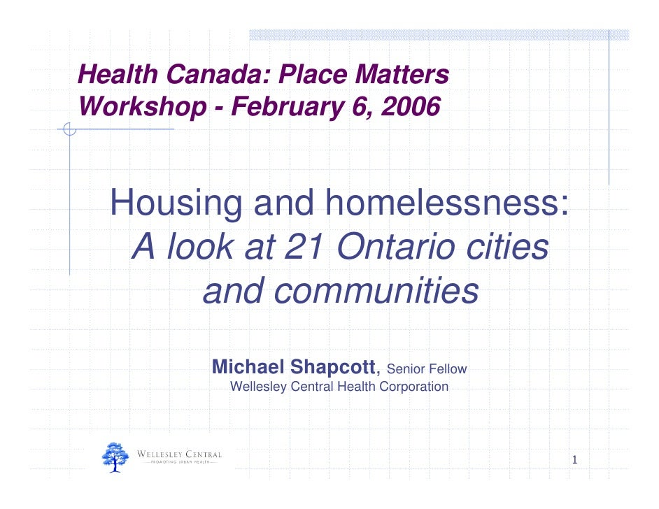 Health Canada: Place Matters Workshop - February 6, 2006     Housing and homelessness:    A look at 21 Ontario cities     ...