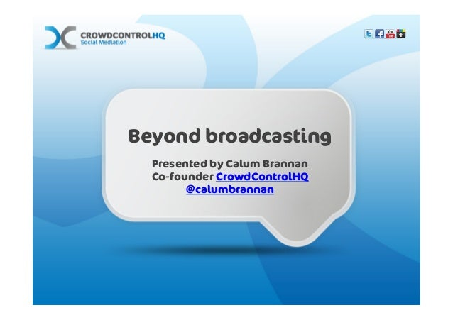 Beyond broadcasting                        Presented by Calum Brannan                        Co-founder CrowdControlHQ    ...
