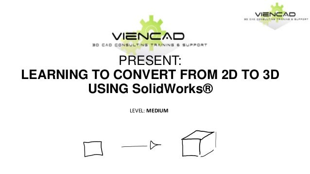 PRESENT:LEARNING TO CONVERT FROM 2D TO 3DUSING SolidWorks®LEVEL: MEDIUM