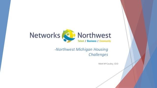 -Northwest Michigan Housing Challenges Matt McCauley, CEO