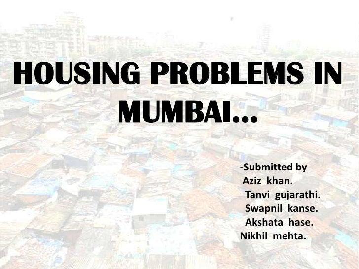 HOUSING PROBLEMS IN      MUMBAI…             -Submitted by              Aziz khan.              Tanvi gujarathi.          ...