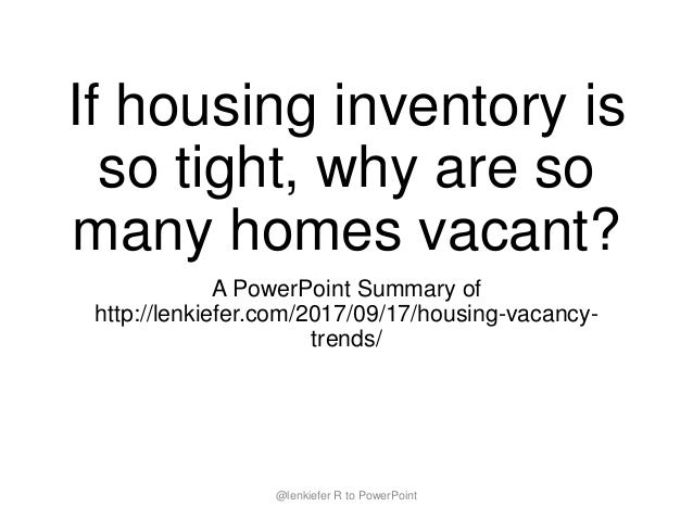If housing inventory is so tight, why are so many homes vacant? A PowerPoint Summary of http://lenkiefer.com/2017/09/17/ho...
