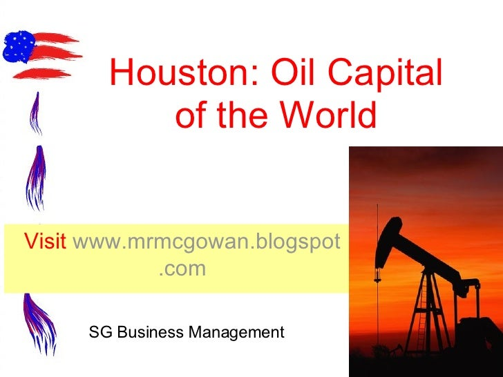 Houston: Oil Capital of the World Visit  www. mrmcgowan . blogspot .com SG Business Management