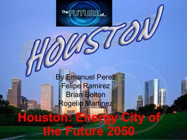 Houston: Energy City ofthe Future 2050By Emanuel PerezFelipe RamirezBrian BoltonRogelio Martinez