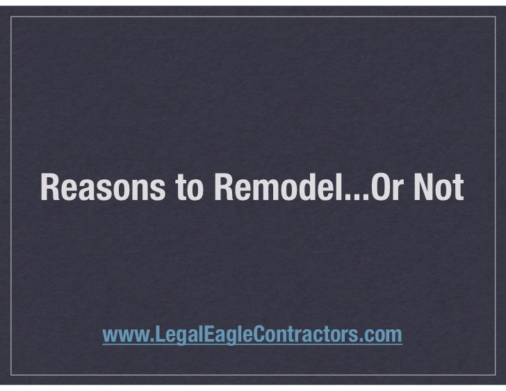 Reasons to Remodel...Or Not   www.LegalEagleContractors.com