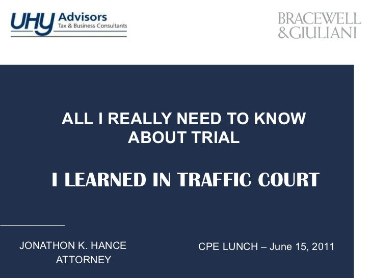 ALL I REALLY NEED TO KNOW ABOUT TRIAL JONATHON K. HANCE ATTORNEY I LEARNED IN TRAFFIC COURT CPE LUNCH – June 15, 2011