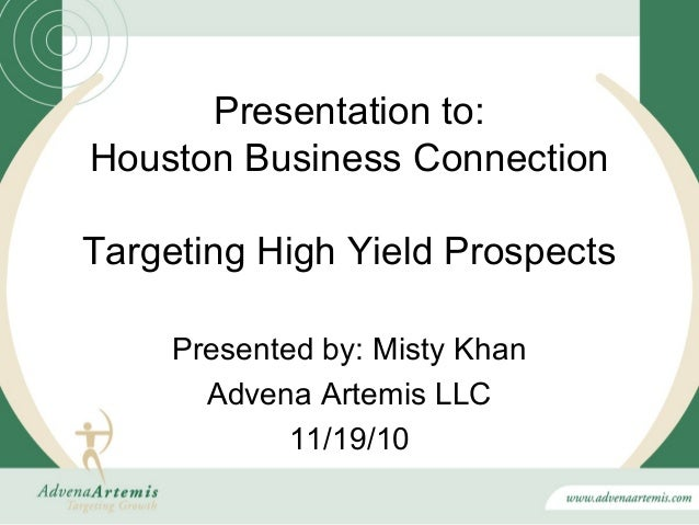 Presentation to:Houston Business ConnectionTargeting High Yield Prospects     Presented by: Misty Khan       Advena Artemi...