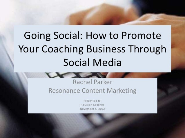 Going Social: How to PromoteYour Coaching Business Through         Social Media             Rachel Parker      Resonance C...