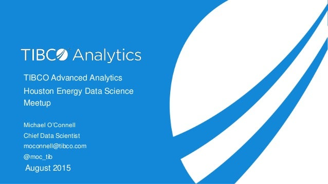 TIBCO Advanced Analytics Houston Energy Data Science Meetup Michael O'Connell Chief Data Scientist moconnell@tibco.com @mo...