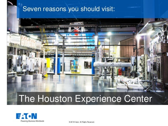 © 2015 Eaton. All Rights Reserved.. Seven reasons you should visit: The Houston Experience Center