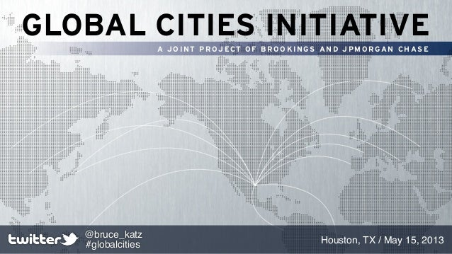 GLOBAL CITIES INITIATIVEA JOINT PROJECT OF BROOKINGS AND JPMORGAN CHASEHouston, TX / May 15, 2013@bruce_katz#globalcities