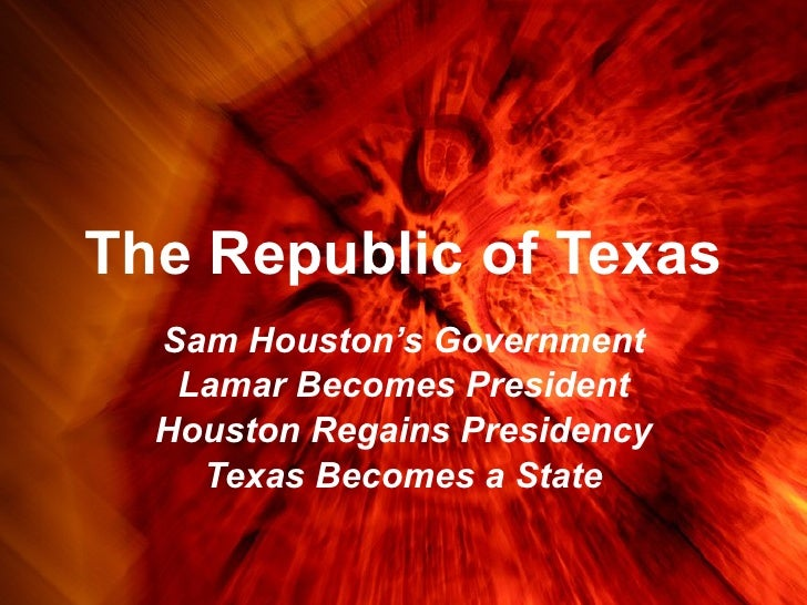 The Republic of Texas Sam Houston's Government Lamar Becomes President Houston Regains Presidency Texas Becomes a State
