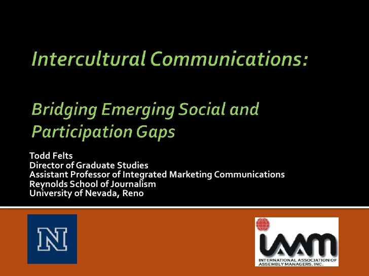 Intercultural Communications: Bridging Emerging Social and Participation Gaps<br />Todd Felts<br />Director of Graduate St...