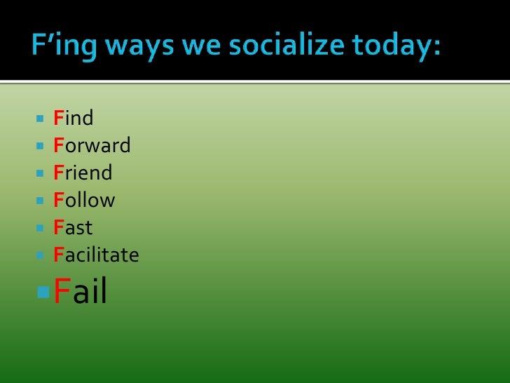 F'ing ways we socialize today:<br />Find<br />Forward<br />Friend<br />Follow<br />Fast<br />Facilitate<br />Fail<br />