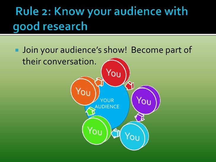 YOUR AUDIENCE<br /> Rule 2: Know your audience with good research<br />Join your audience's show!  Become part of their co...