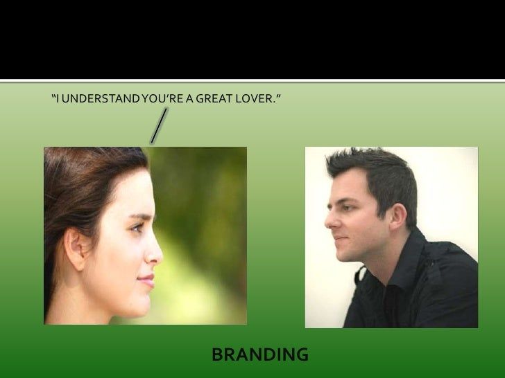 """""""I UNDERSTAND YOU'RE A GREAT LOVER.""""<br />BRANDING<br />"""
