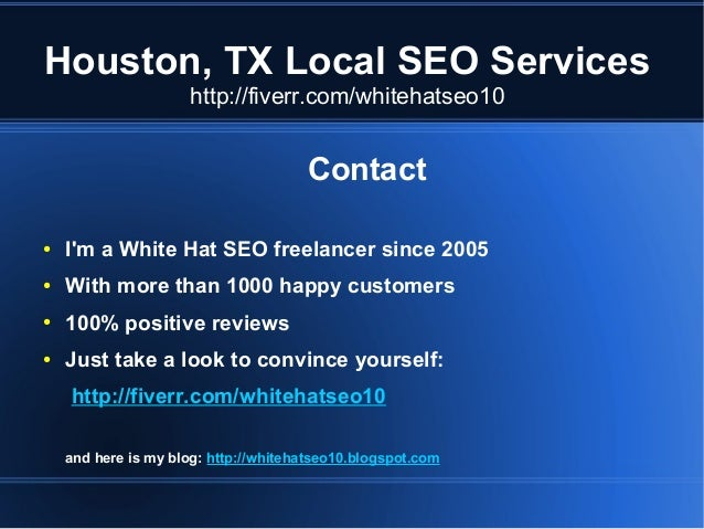 Houston, TX Local SEO Services http://fiverr.com/whitehatseo10  Contact ●  I'm a White Hat SEO freelancer since 2005  ●  W...