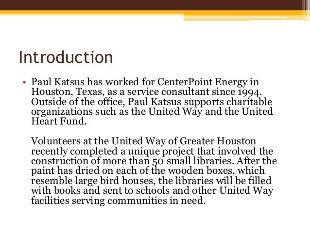 Introduction • Paul Katsus has worked for CenterPoint Energy in Houston, Texas, as a service consultant since 1994. Outsid...