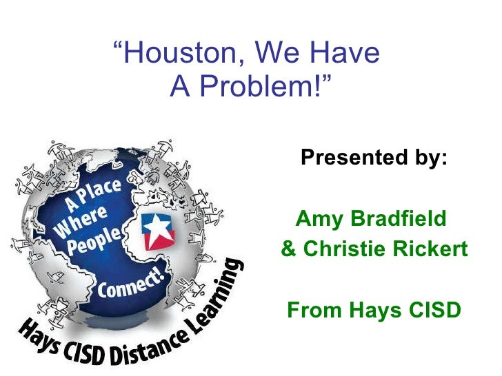 """ Houston, We Have  A Problem!"" Presented by: Amy Bradfield  & Christie Rickert From Hays CISD"