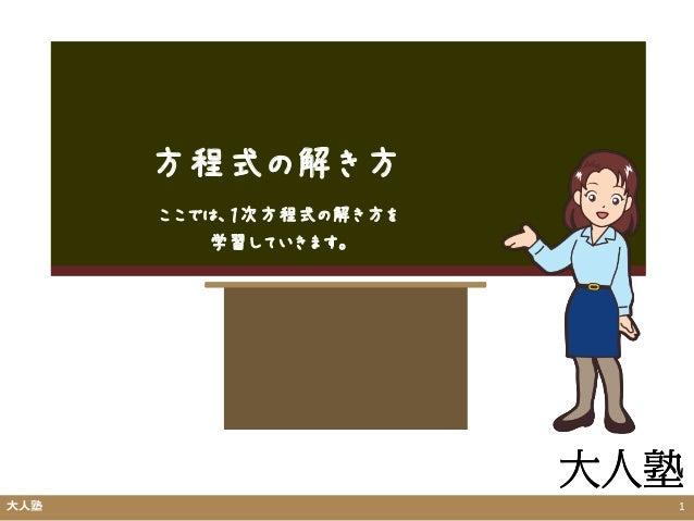 方程式の解き方 大人塾 1 ここでは、1次方程式の解き方を 学習していきます。