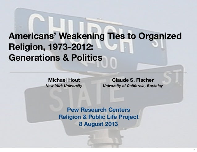 Americans' Weakening Ties to Organized Religion, 1973-2012: Generations & Politics Michael Hout New York University Claude...