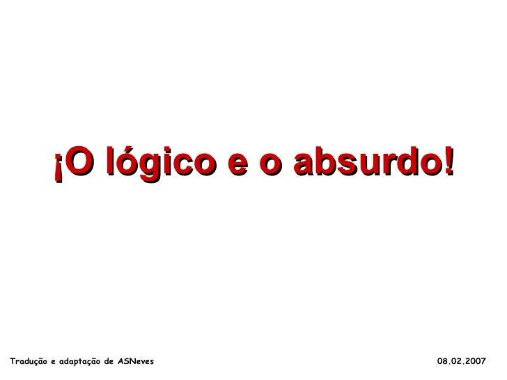 ¡O lógico e o absurdo! Tradução e adaptação de ASNeves  08.02.2007