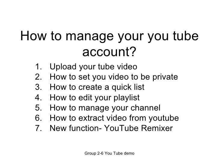 How to manage your you tube account? <ul><li>Upload your tube video </li></ul><ul><li>How to set you video to be private <...
