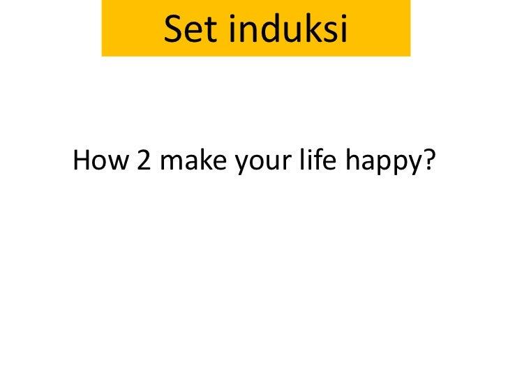 How 2 make your life happy?<br />Set induksi<br />