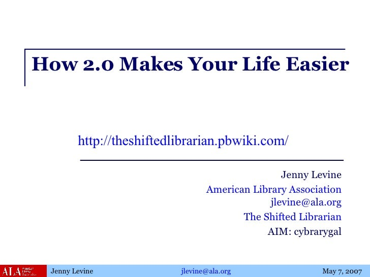 How 2.0 Makes Your Life Easier Jenny Levine American Library Association [email_address] The Shifted Librarian AIM: cybrar...
