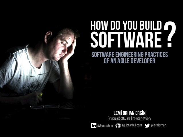 Software engineering practices of an agile developer how do you build Lemİ Orhan ERGİN Principal Software Engineer @ Sony ...