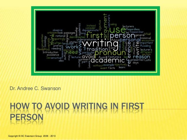 HOW TO AVOID WRITING IN FIRST PERSON Dr. Andree C. Swanson Copyright © AC Swanson Group 2009 - 2013