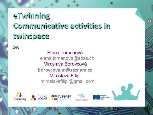 eTwinning Communicative activities in twinspace by:  Elena Tomanová elena.tomanova@atlas.cz Miroslava Borovcová  borovcova...