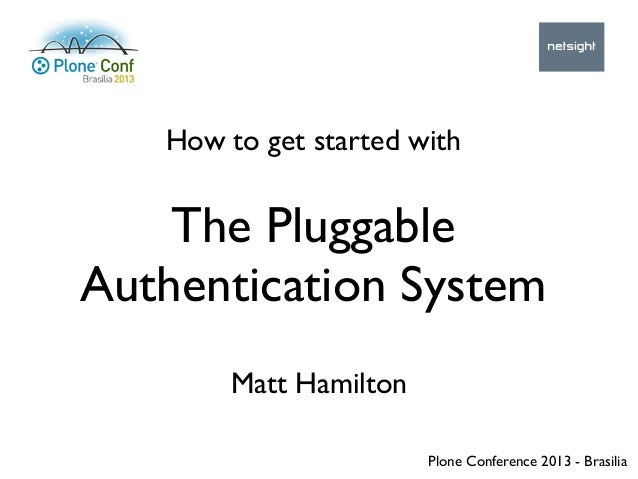 How to get started with Matt Hamilton The Pluggable Authentication System Plone Conference 2013 - Brasilia