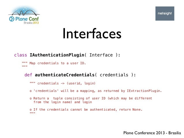 """Plone Conference 2013 - Brasilia Interfaces class IAuthenticationPlugin( Interface ): """""""""""" Map credentials to a user ID. """"""""..."""