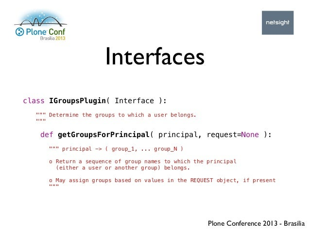 """Plone Conference 2013 - Brasilia Interfaces class IGroupsPlugin( Interface ): """""""""""" Determine the groups to which a user bel..."""