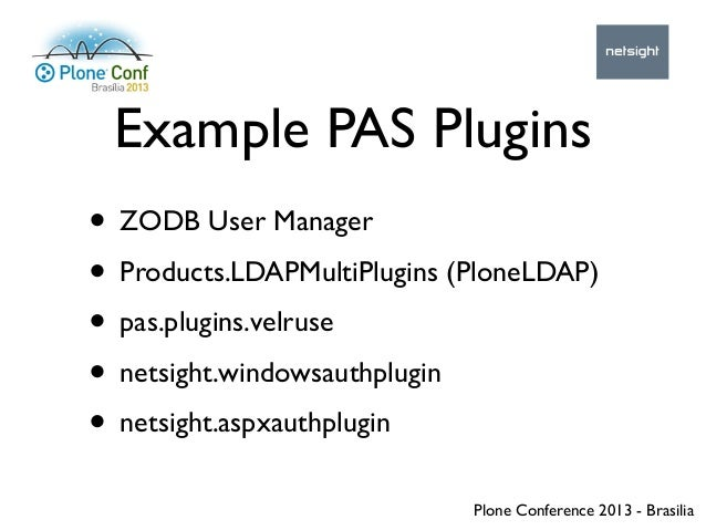 Plone Conference 2013 - Brasilia Example PAS Plugins • ZODB User Manager • Products.LDAPMultiPlugins (PloneLDAP) • pas.plu...