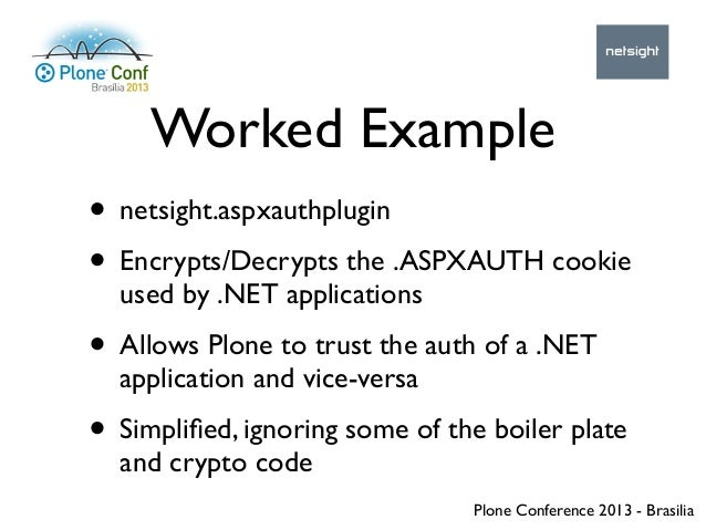 Plone Conference 2013 - Brasilia Worked Example • netsight.aspxauthplugin • Encrypts/Decrypts the .ASPXAUTH cookie used by...