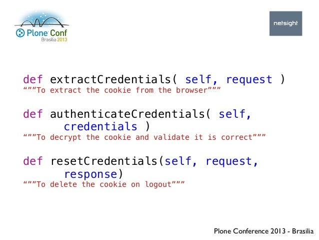 """Plone Conference 2013 - Brasilia def extractCredentials( self, request ) """"""""""""To extract the cookie from the browser"""""""""""" def ..."""