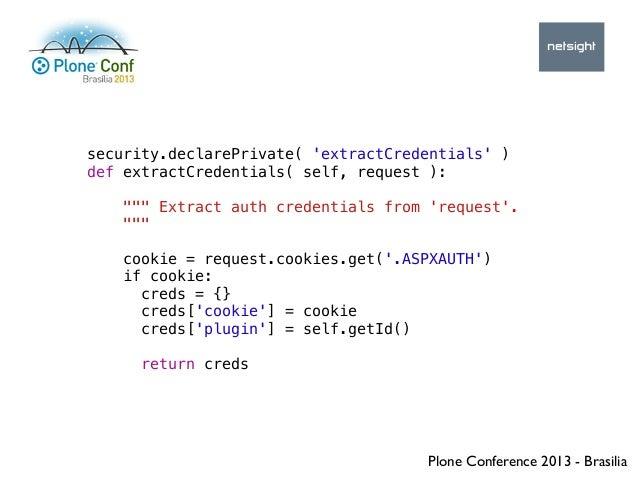 Plone Conference 2013 - Brasilia security.declarePrivate( 'extractCredentials' ) def extractCredentials( self, request ): ...