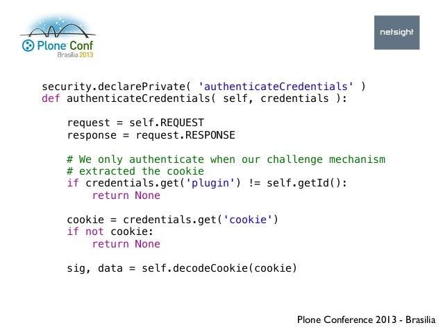 Plone Conference 2013 - Brasilia security.declarePrivate( 'authenticateCredentials' ) def authenticateCredentials( self, c...