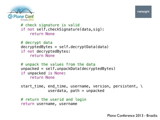 Plone Conference 2013 - Brasilia # check signature is valid if not self.checkSignature(data,sig): return None # decrypt da...