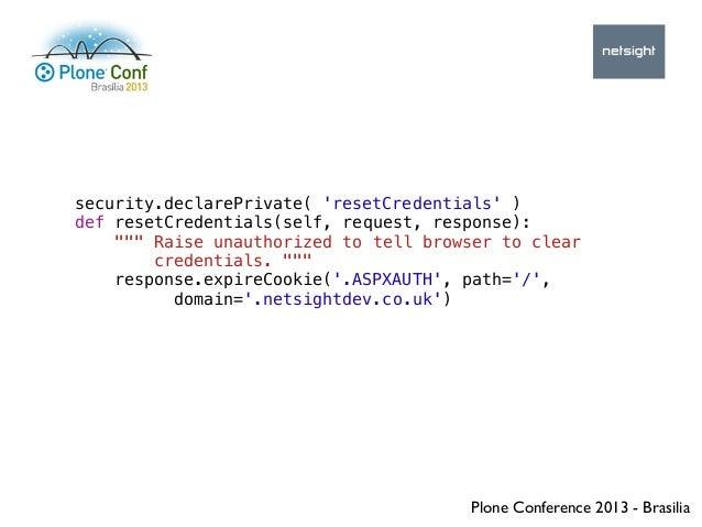 Plone Conference 2013 - Brasilia security.declarePrivate( 'resetCredentials' ) def resetCredentials(self, request, respons...