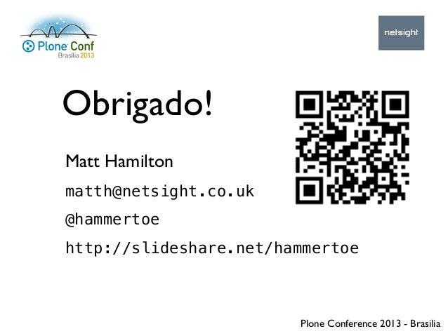 Plone Conference 2013 - Brasilia Obrigado! Matt Hamilton matth@netsight.co.uk @hammertoe http://slideshare.net/hammertoe