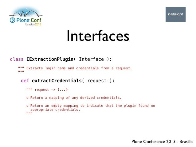 """Plone Conference 2013 - Brasilia Interfaces class IExtractionPlugin( Interface ): """""""""""" Extracts login name and credentials ..."""